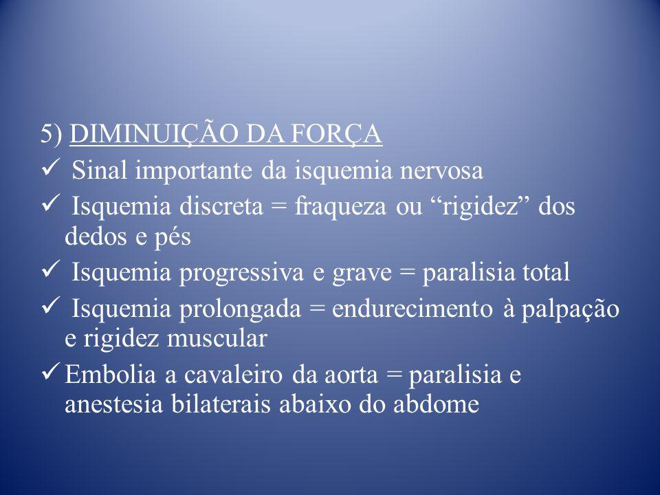 5) DIMINUIÇÃO DA FORÇA Sinal importante da isquemia nervosa. Isquemia discreta = fraqueza ou rigidez dos dedos e pés.