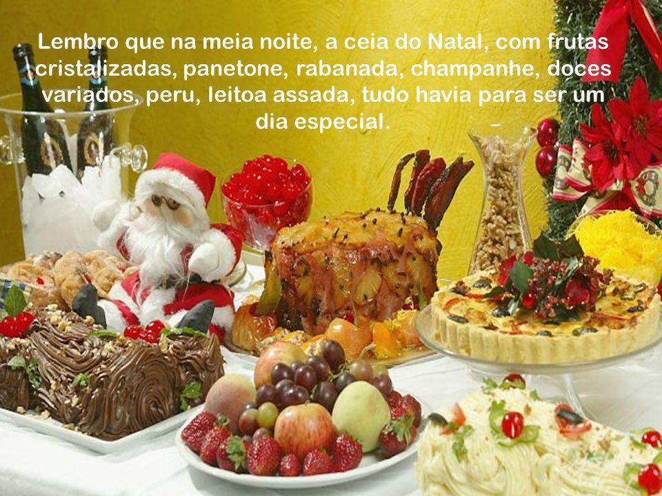 Lembro que na meia noite, a ceia do Natal, com frutas cristalizadas, panetone, rabanada, champanhe, doces variados, peru, leitoa assada, tudo havia para ser um dia especial.