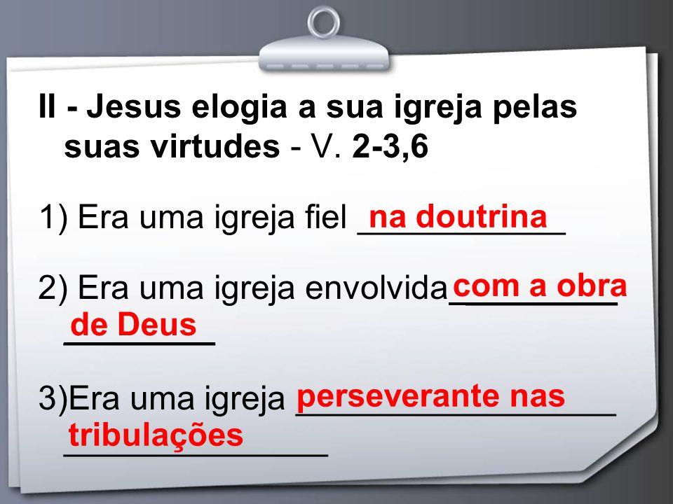 II - Jesus elogia a sua igreja pelas suas virtudes - V. 2-3,6