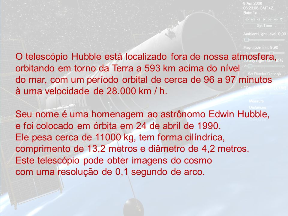 O telescópio Hubble está localizado fora de nossa atmosfera, orbitando em torno da Terra a 593 km acima do nível do mar, com um período orbital de cerca de 96 a 97 minutos à uma velocidade de 28.000 km / h.