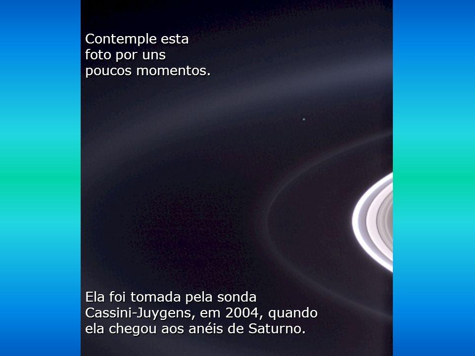 Contemple esta foto por uns. poucos momentos. Ela foi tomada pela sonda. Cassini-Juygens, em 2004, quando.