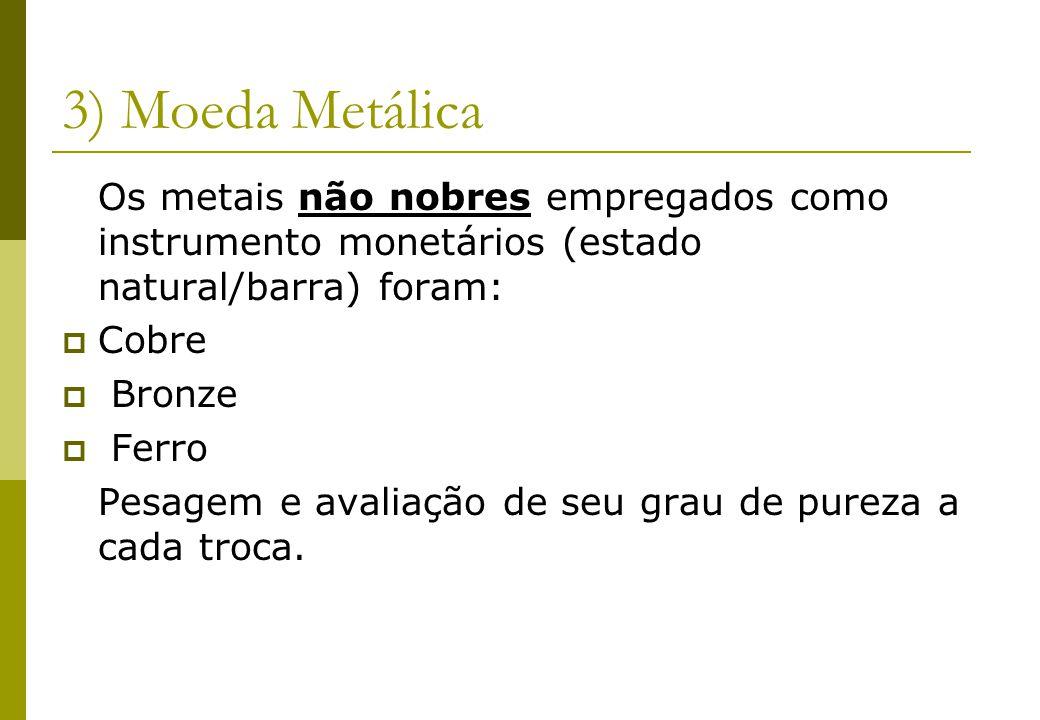 3) Moeda Metálica Os metais não nobres empregados como instrumento monetários (estado natural/barra) foram: