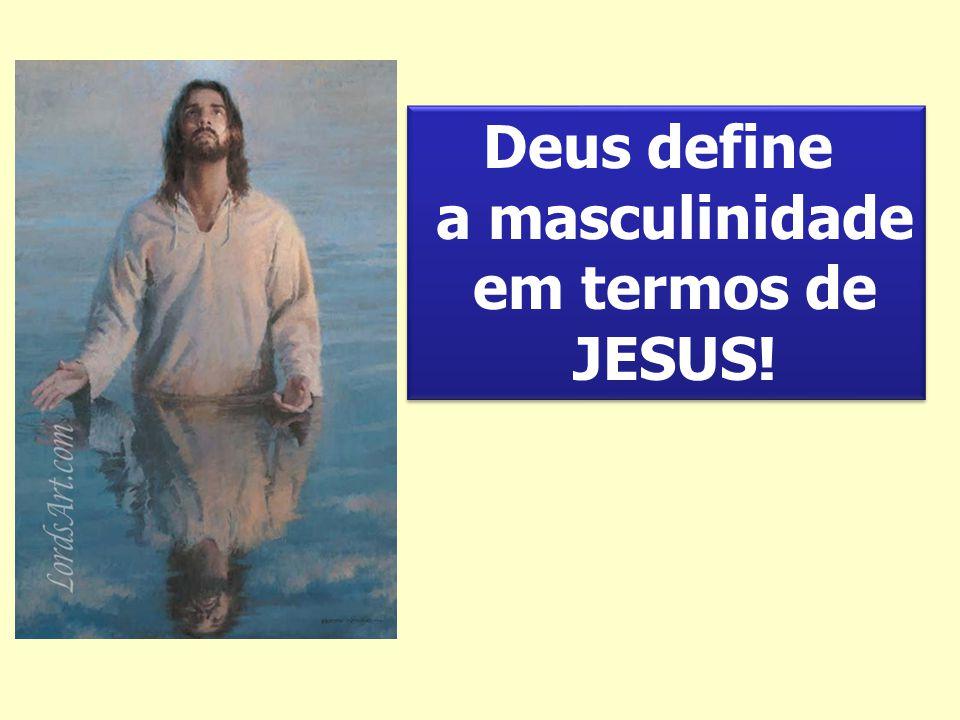 Deus define a masculinidade em termos de JESUS!