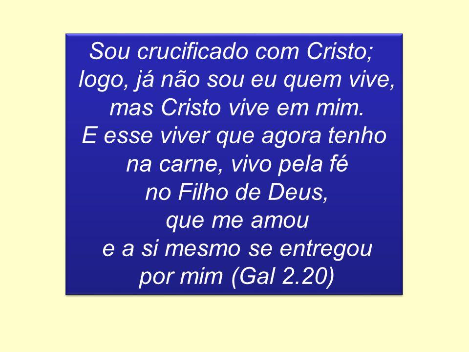 Sou crucificado com Cristo; logo, já não sou eu quem vive,
