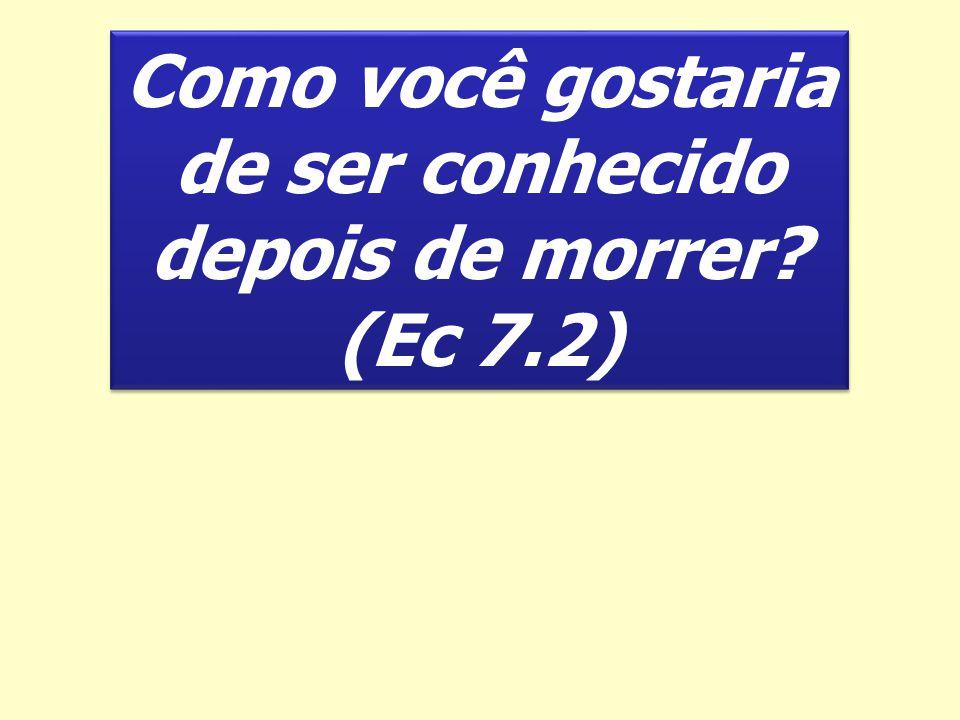 Como você gostaria de ser conhecido depois de morrer (Ec 7.2)