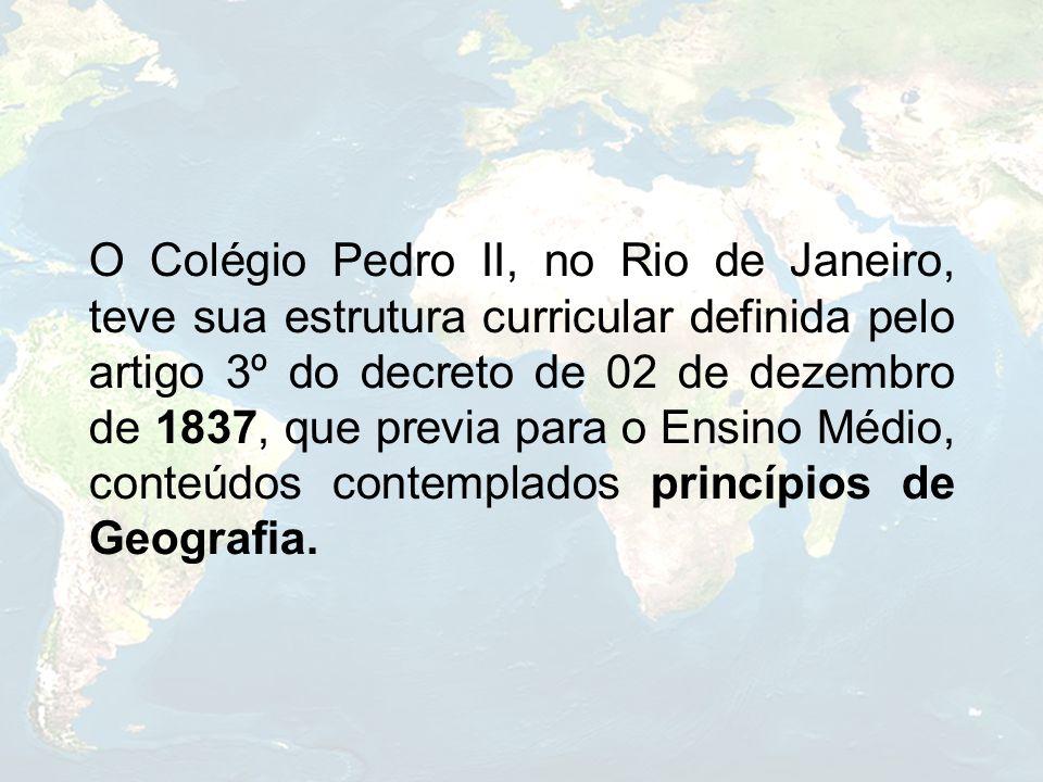 O Colégio Pedro II, no Rio de Janeiro, teve sua estrutura curricular definida pelo artigo 3º do decreto de 02 de dezembro de 1837, que previa para o Ensino Médio, conteúdos contemplados princípios de Geografia.