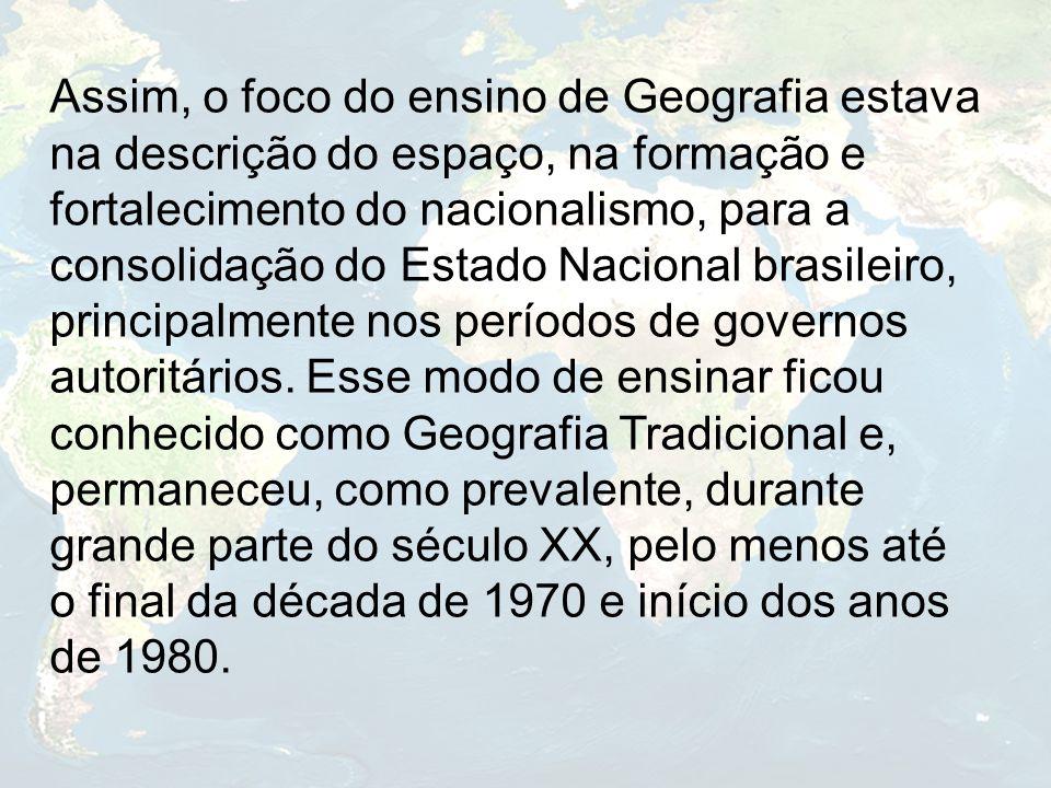 Assim, o foco do ensino de Geografia estava na descrição do espaço, na formação e fortalecimento do nacionalismo, para a consolidação do Estado Nacional brasileiro, principalmente nos períodos de governos autoritários.