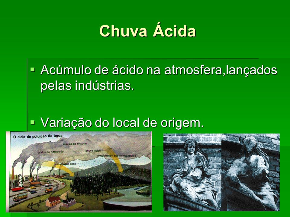 Chuva Ácida Acúmulo de ácido na atmosfera,lançados pelas indústrias.