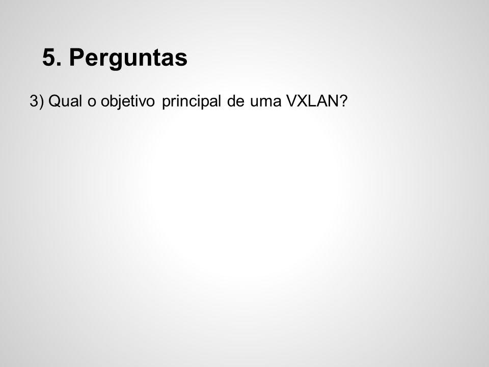 5. Perguntas 3) Qual o objetivo principal de uma VXLAN