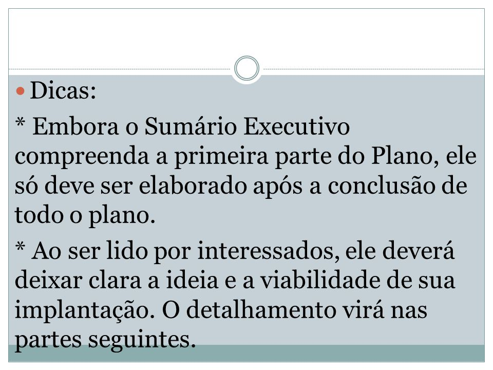 Dicas: * Embora o Sumário Executivo compreenda a primeira parte do Plano, ele só deve ser elaborado após a conclusão de todo o plano.