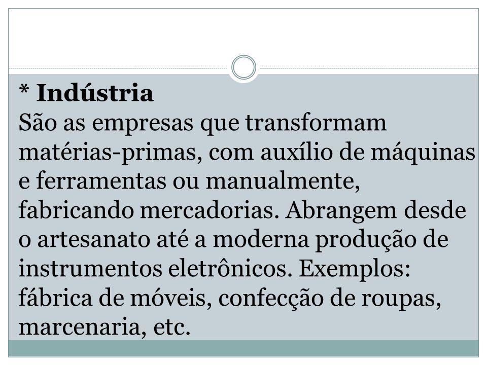 * Indústria São as empresas que transformam matérias-primas, com auxílio de máquinas e ferramentas ou manualmente, fabricando mercadorias.