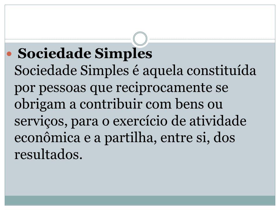 Sociedade Simples Sociedade Simples é aquela constituída por pessoas que reciprocamente se obrigam a contribuir com bens ou serviços, para o exercício de atividade econômica e a partilha, entre si, dos resultados.