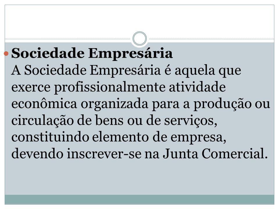 Sociedade Empresária A Sociedade Empresária é aquela que exerce profissionalmente atividade econômica organizada para a produção ou circulação de bens ou de serviços, constituindo elemento de empresa, devendo inscrever-se na Junta Comercial.
