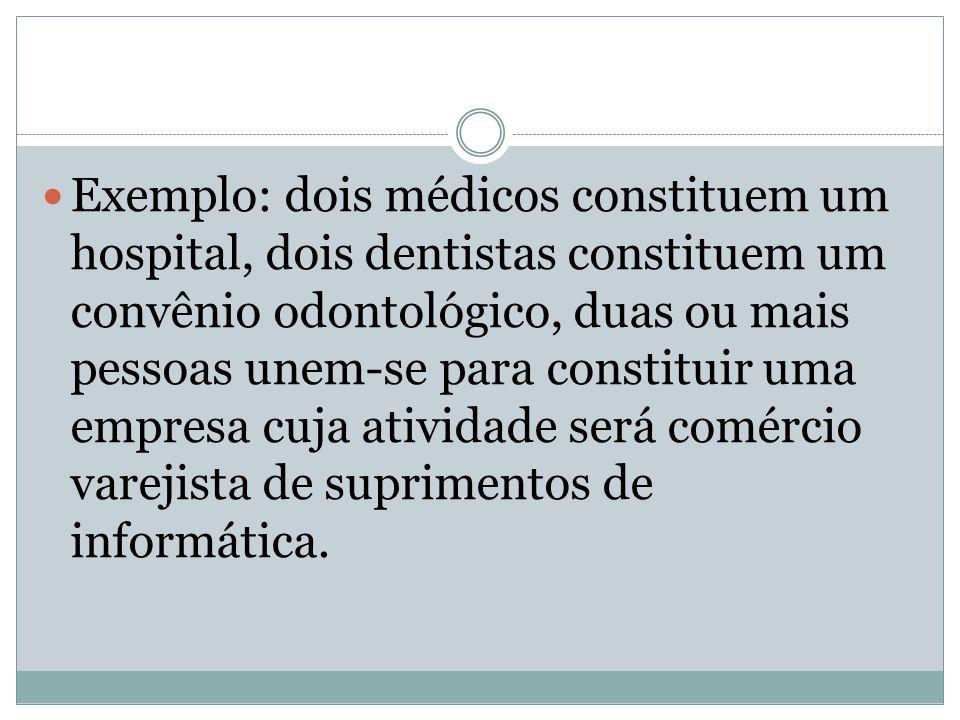 Exemplo: dois médicos constituem um hospital, dois dentistas constituem um convênio odontológico, duas ou mais pessoas unem-se para constituir uma empresa cuja atividade será comércio varejista de suprimentos de informática.