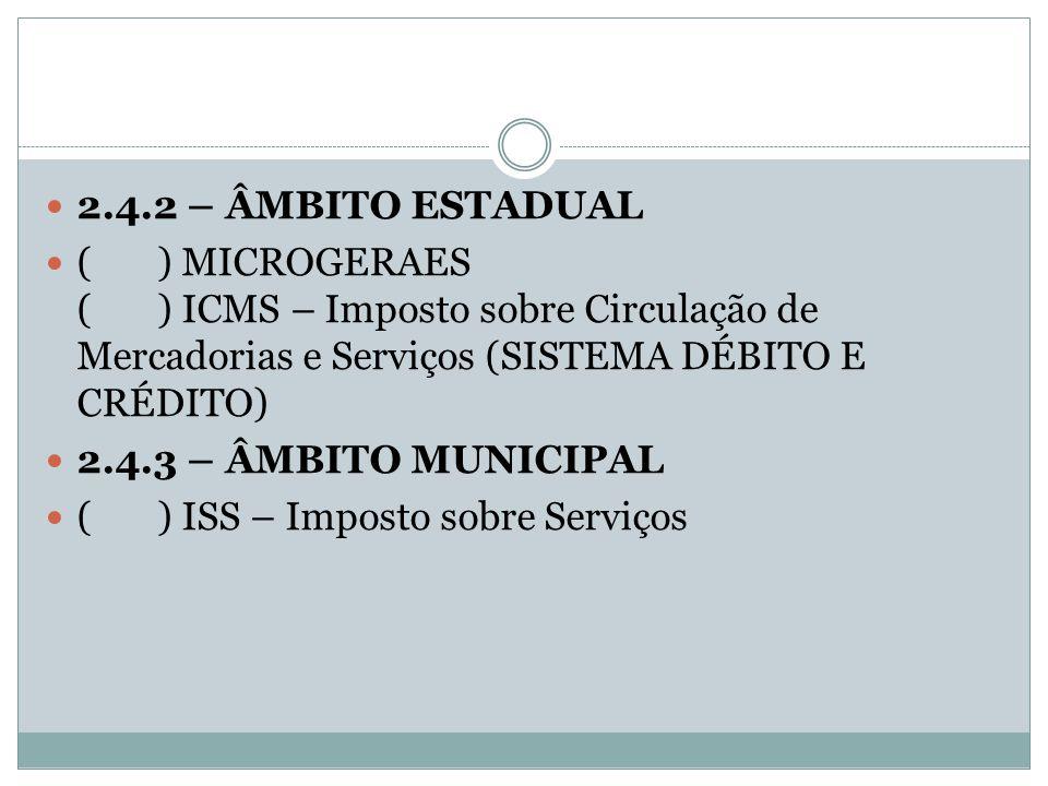 2.4.2 – ÂMBITO ESTADUAL ( ) MICROGERAES ( ) ICMS – Imposto sobre Circulação de Mercadorias e Serviços (SISTEMA DÉBITO E CRÉDITO)