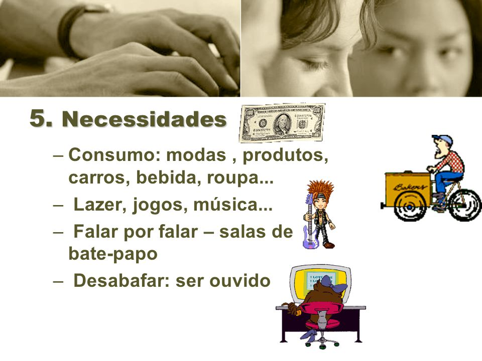 5. Necessidades Consumo: modas , produtos, carros, bebida, roupa...