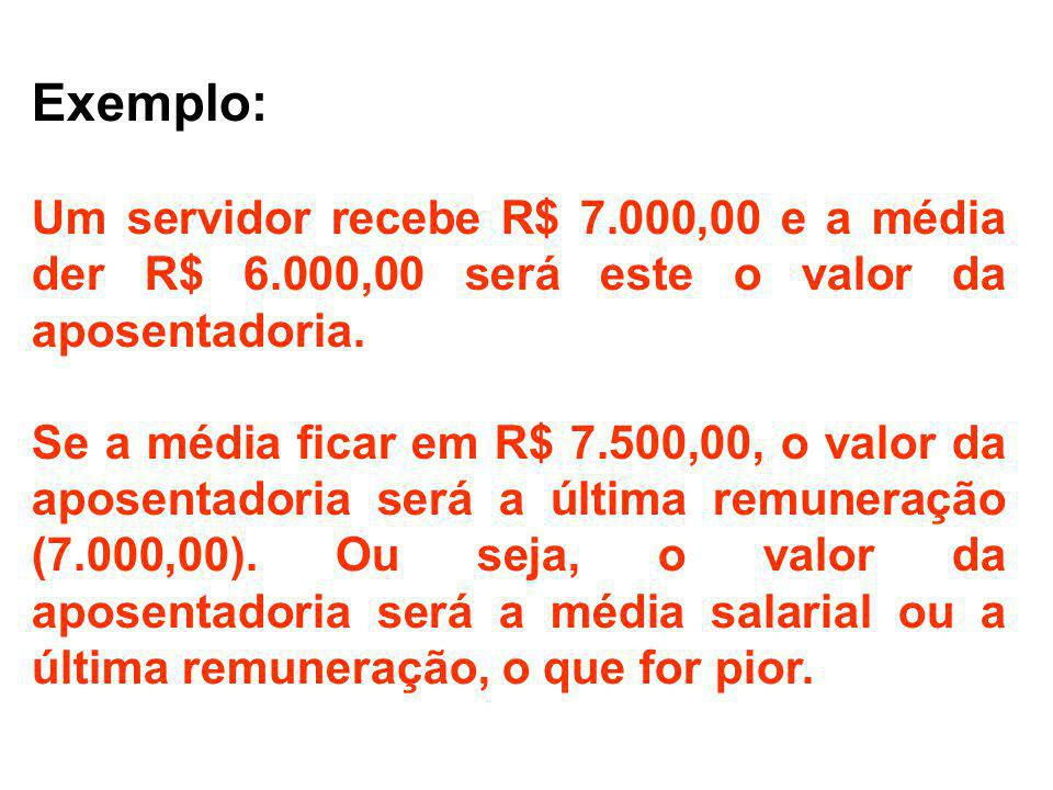 Exemplo: Um servidor recebe R$ 7.000,00 e a média der R$ 6.000,00 será este o valor da aposentadoria.
