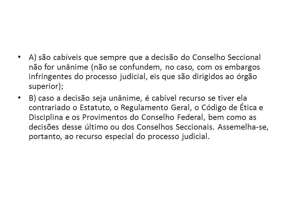 A) são cabíveis que sempre que a decisão do Conselho Seccional não for unânime (não se confundem, no caso, com os embargos infringentes do processo judicial, eis que são dirigidos ao órgão superior);