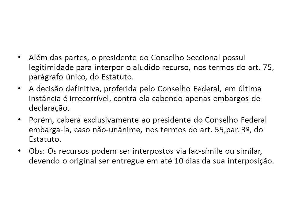 Além das partes, o presidente do Conselho Seccional possui legitimidade para interpor o aludido recurso, nos termos do art. 75, parágrafo único, do Estatuto.
