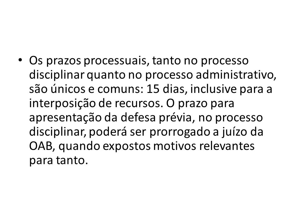 Os prazos processuais, tanto no processo disciplinar quanto no processo administrativo, são únicos e comuns: 15 dias, inclusive para a interposição de recursos.