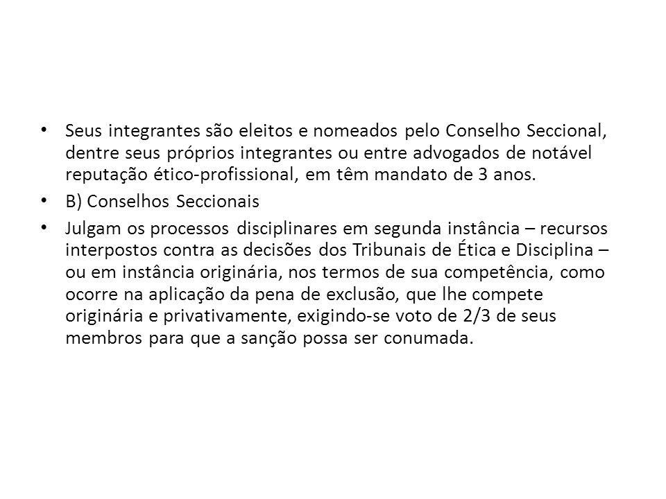 Seus integrantes são eleitos e nomeados pelo Conselho Seccional, dentre seus próprios integrantes ou entre advogados de notável reputação ético-profissional, em têm mandato de 3 anos.
