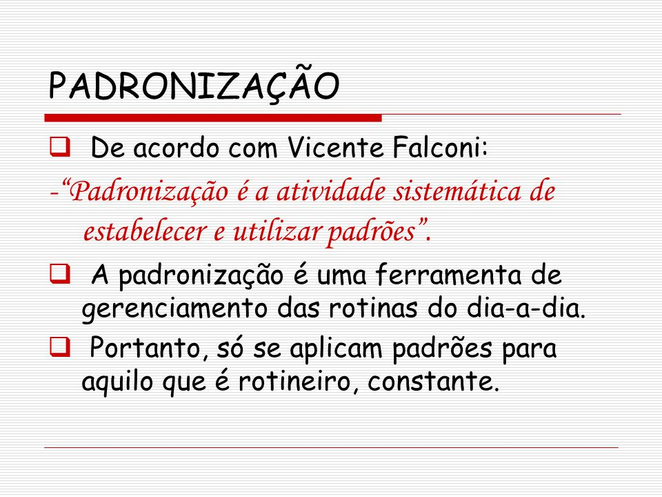 PADRONIZAÇÃO De acordo com Vicente Falconi: - Padronização é a atividade sistemática de estabelecer e utilizar padrões .