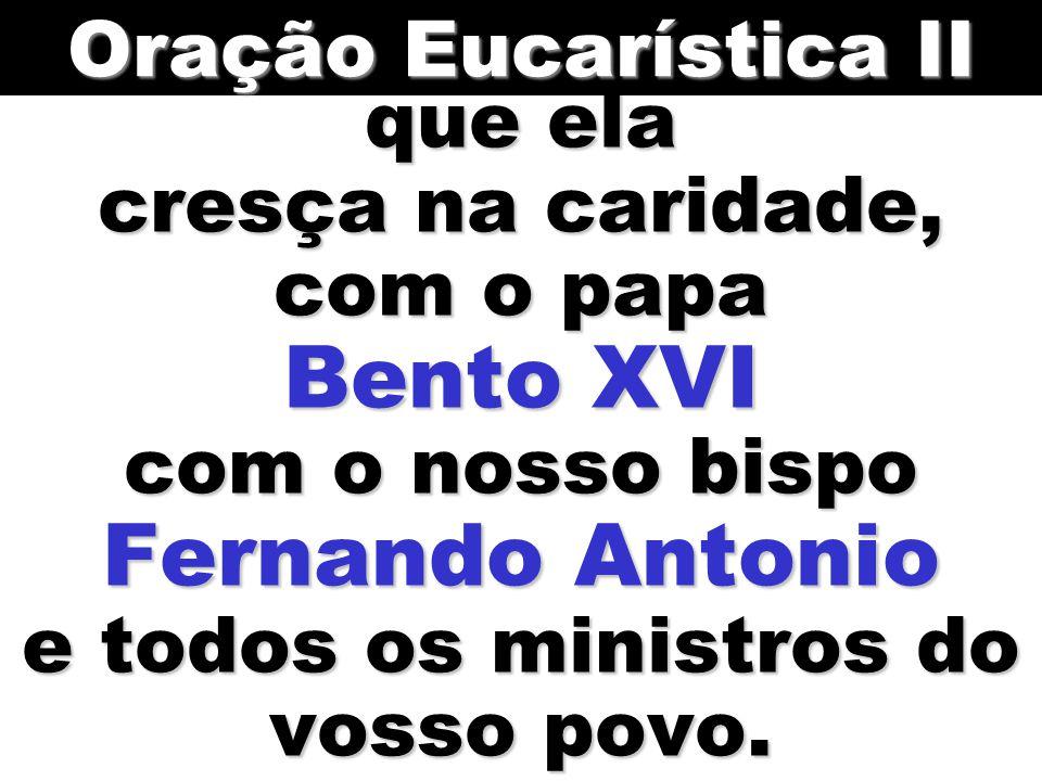 Oração Eucarística II que ela cresça na caridade, com o papa Bento XVI com o nosso bispo Fernando Antonio e todos os ministros do vosso povo.