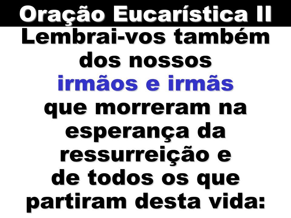 Oração Eucarística II Lembrai-vos também dos nossos irmãos e irmãs que morreram na esperança da ressurreição e de todos os que partiram desta vida: