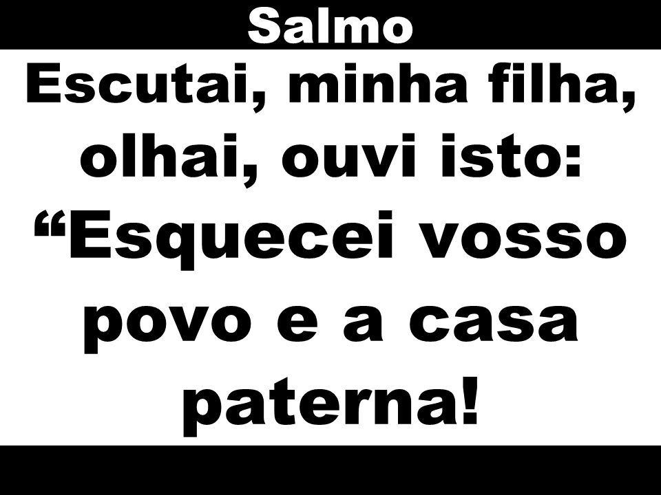 Salmo Escutai, minha filha, olhai, ouvi isto: Esquecei vosso povo e a casa paterna!