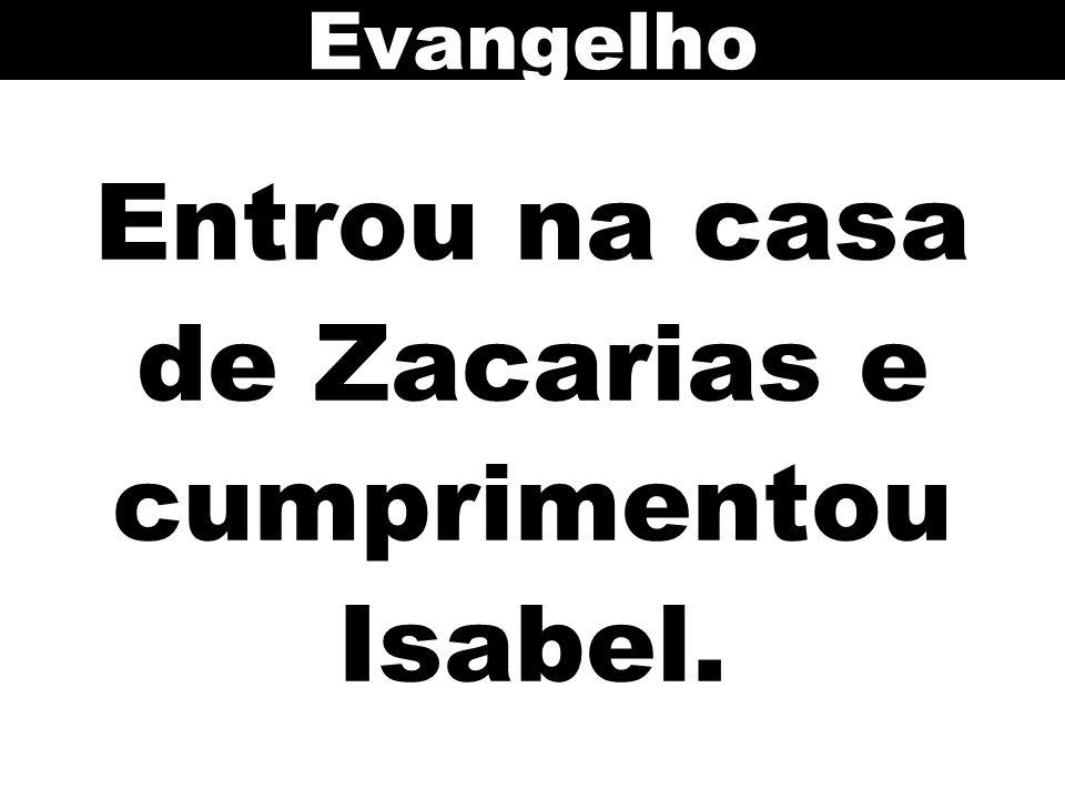 Entrou na casa de Zacarias e cumprimentou Isabel.