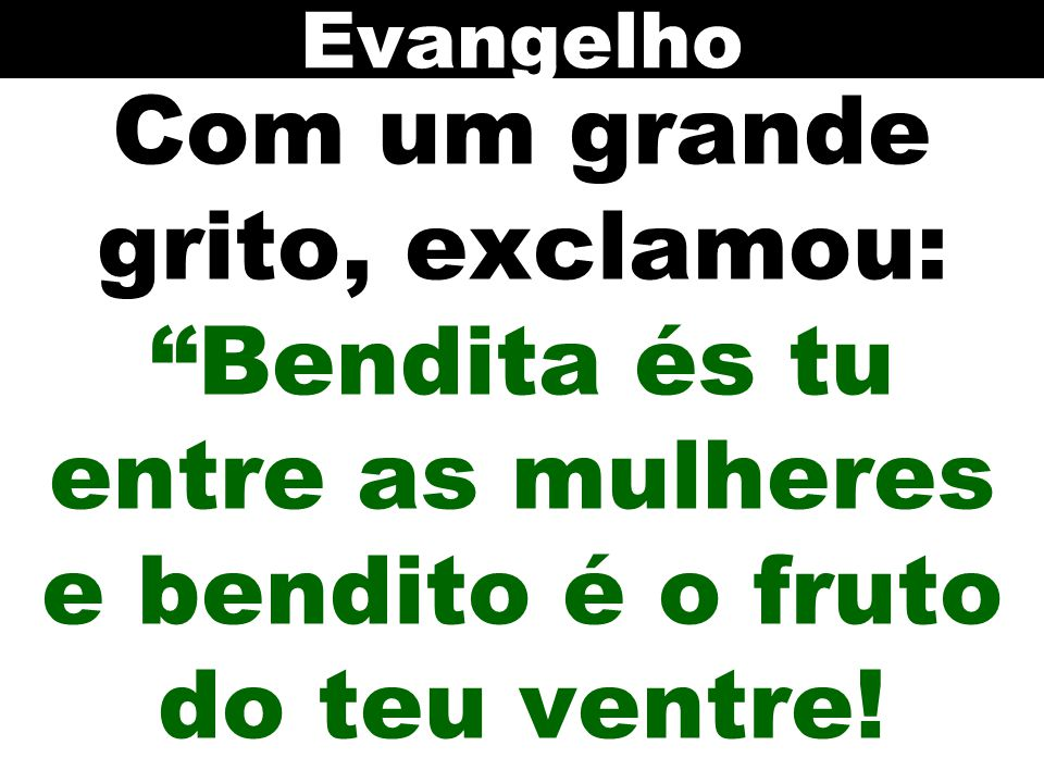 Evangelho Com um grande grito, exclamou: Bendita és tu entre as mulheres e bendito é o fruto do teu ventre!