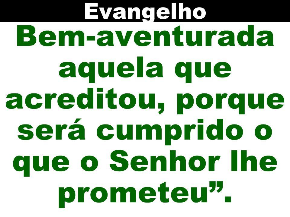 Evangelho Bem-aventurada aquela que acreditou, porque será cumprido o que o Senhor lhe prometeu .