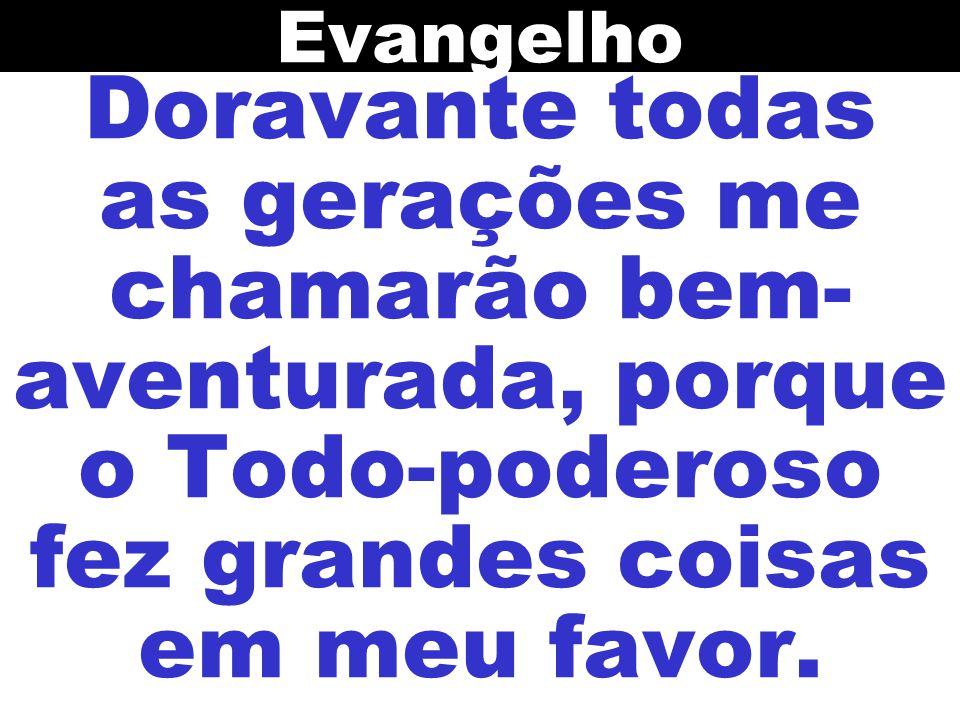 Evangelho Doravante todas as gerações me chamarão bem-aventurada, porque o Todo-poderoso fez grandes coisas em meu favor.