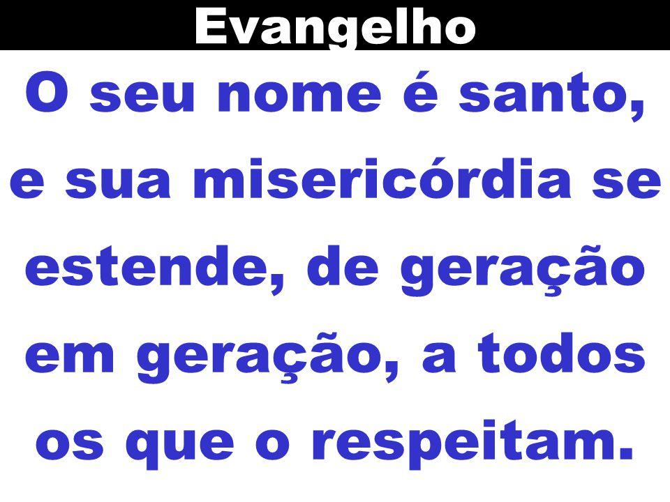Evangelho O seu nome é santo, e sua misericórdia se estende, de geração em geração, a todos os que o respeitam.