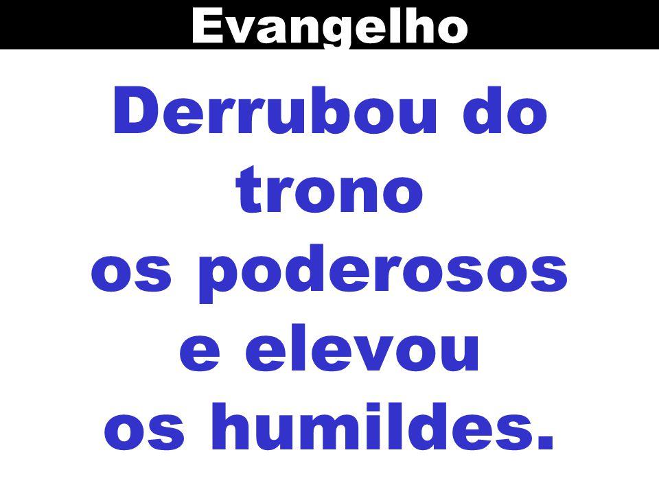 Derrubou do trono os poderosos e elevou os humildes.