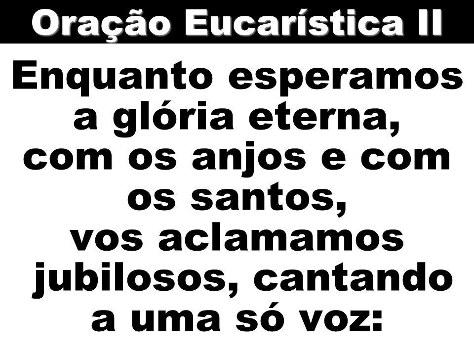 Oração Eucarística II Enquanto esperamos a glória eterna, com os anjos e com os santos, vos aclamamos jubilosos, cantando a uma só voz:
