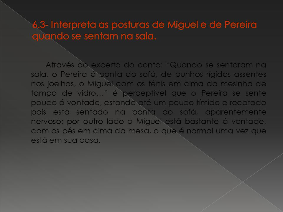 6.3- Interpreta as posturas de Miguel e de Pereira quando se sentam na sala.