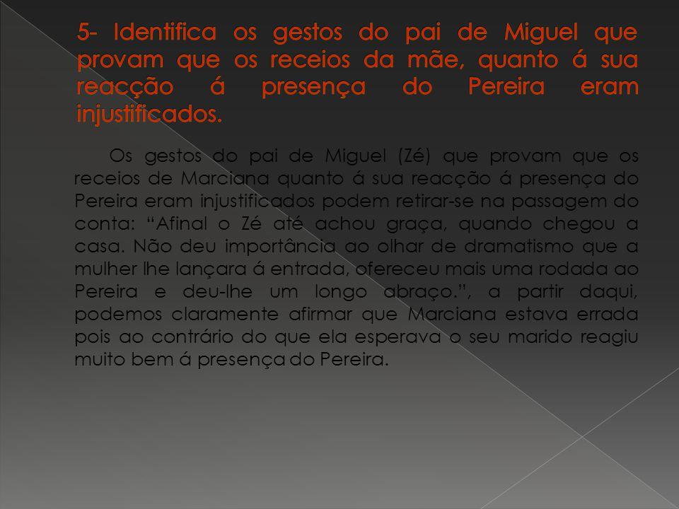 5- Identifica os gestos do pai de Miguel que provam que os receios da mãe, quanto á sua reacção á presença do Pereira eram injustificados.