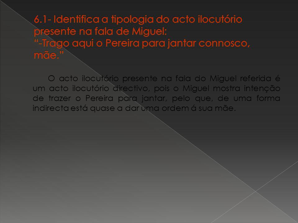 6.1- Identifica a tipologia do acto ilocutório presente na fala de Miguel: -Trago aqui o Pereira para jantar connosco, mãe.