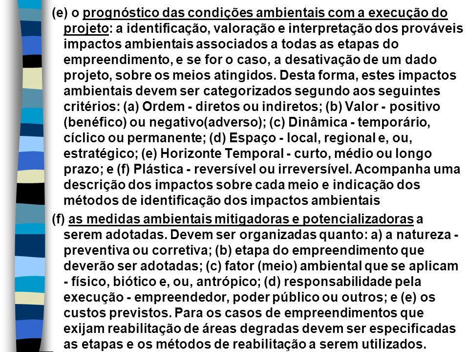 (e) o prognóstico das condições ambientais com a execução do projeto: a identificação, valoração e interpretação dos prováveis impactos ambientais associados a todas as etapas do empreendimento, e se for o caso, a desativação de um dado projeto, sobre os meios atingidos. Desta forma, estes impactos ambientais devem ser categorizados segundo aos seguintes critérios: (a) Ordem - diretos ou indiretos; (b) Valor - positivo (benéfico) ou negativo(adverso); (c) Dinâmica - temporário, cíclico ou permanente; (d) Espaço - local, regional e, ou, estratégico; (e) Horizonte Temporal - curto, médio ou longo prazo; e (f) Plástica - reversível ou irreversível. Acompanha uma descrição dos impactos sobre cada meio e indicação dos métodos de identificação dos impactos ambientais