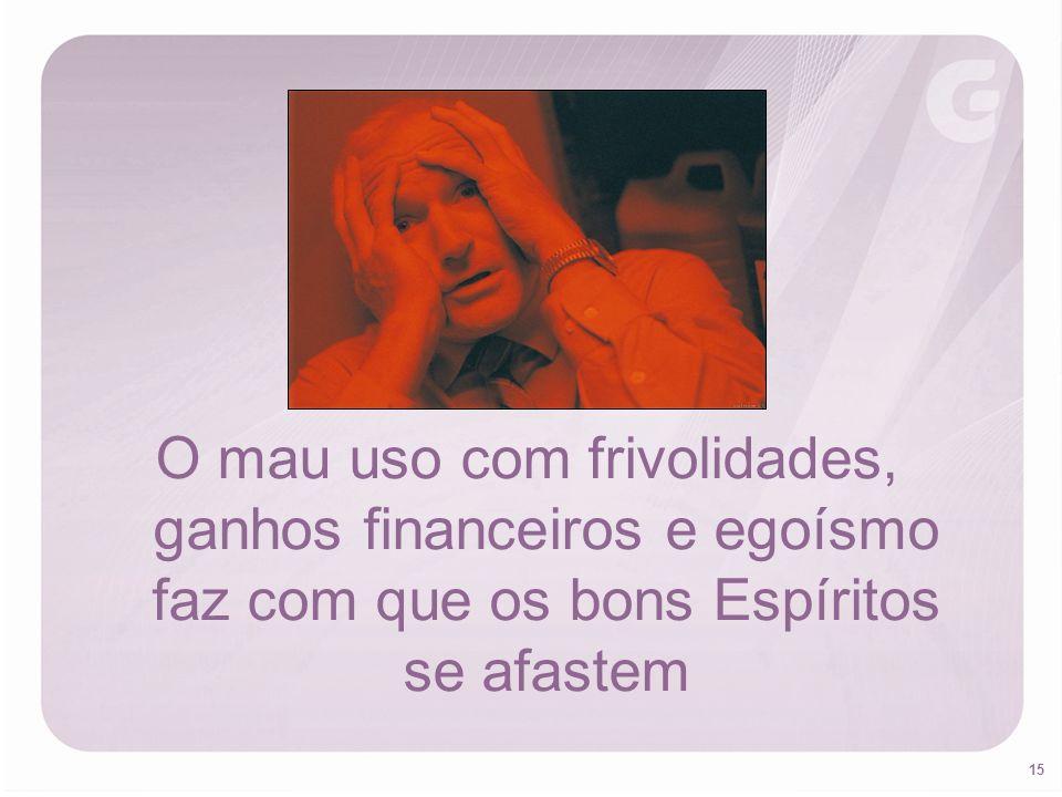 O mau uso com frivolidades, ganhos financeiros e egoísmo faz com que os bons Espíritos se afastem