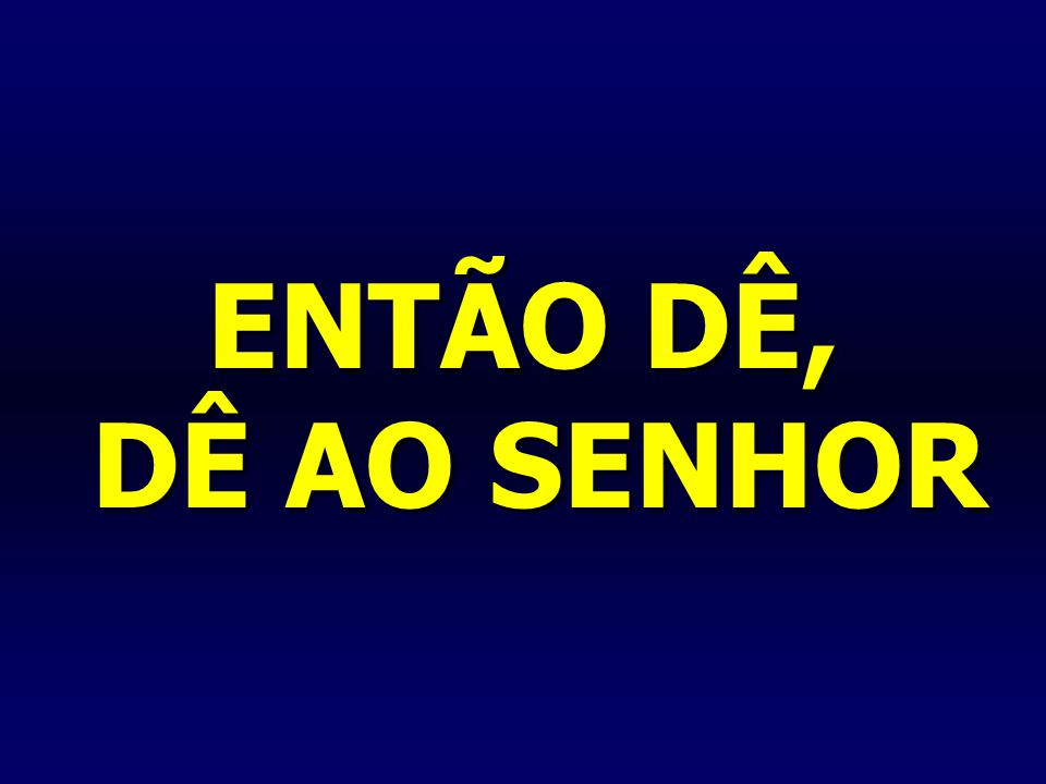 ENTÃO DÊ, DÊ AO SENHOR