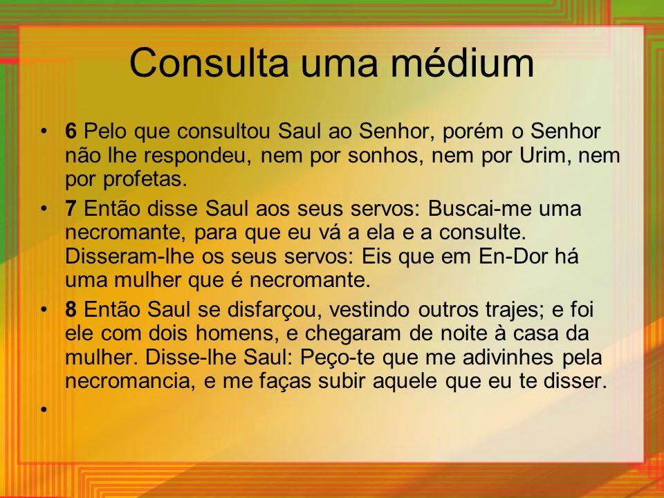 Consulta uma médium 6 Pelo que consultou Saul ao Senhor, porém o Senhor não lhe respondeu, nem por sonhos, nem por Urim, nem por profetas.