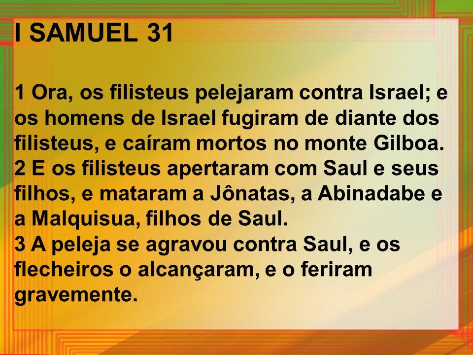 I SAMUEL 31 1 Ora, os filisteus pelejaram contra Israel; e os homens de Israel fugiram de diante dos filisteus, e caíram mortos no monte Gilboa.