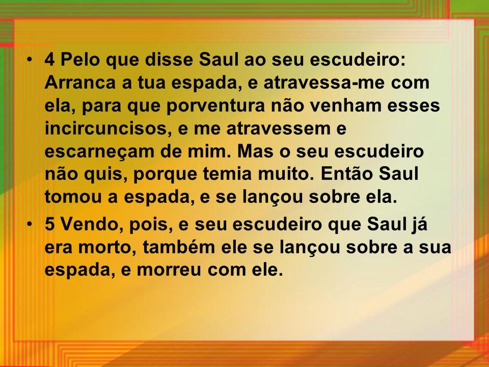 4 Pelo que disse Saul ao seu escudeiro: Arranca a tua espada, e atravessa-me com ela, para que porventura não venham esses incircuncisos, e me atravessem e escarneçam de mim. Mas o seu escudeiro não quis, porque temia muito. Então Saul tomou a espada, e se lançou sobre ela.