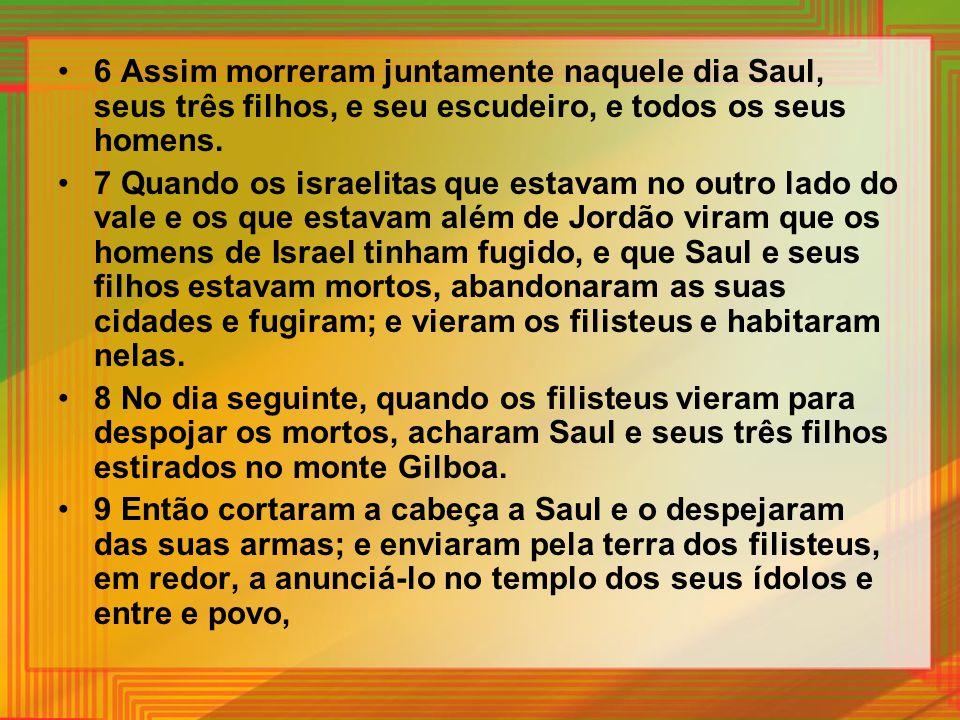 6 Assim morreram juntamente naquele dia Saul, seus três filhos, e seu escudeiro, e todos os seus homens.