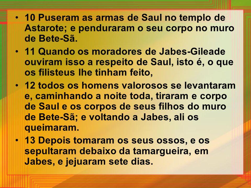 10 Puseram as armas de Saul no templo de Astarote; e penduraram o seu corpo no muro de Bete-Sã.