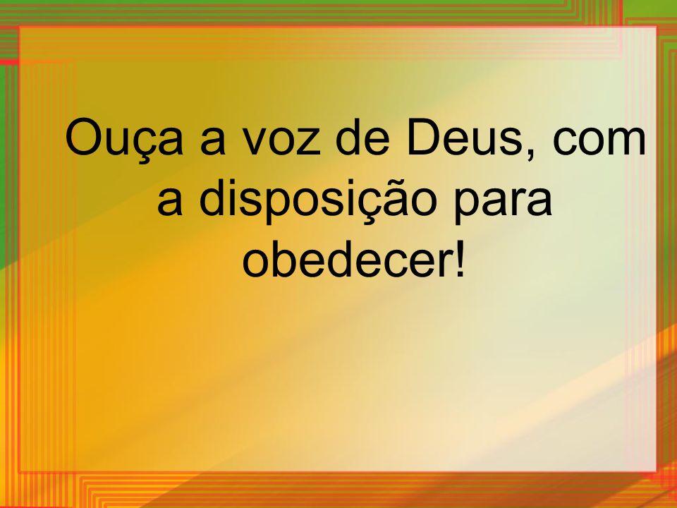 Ouça a voz de Deus, com a disposição para obedecer!