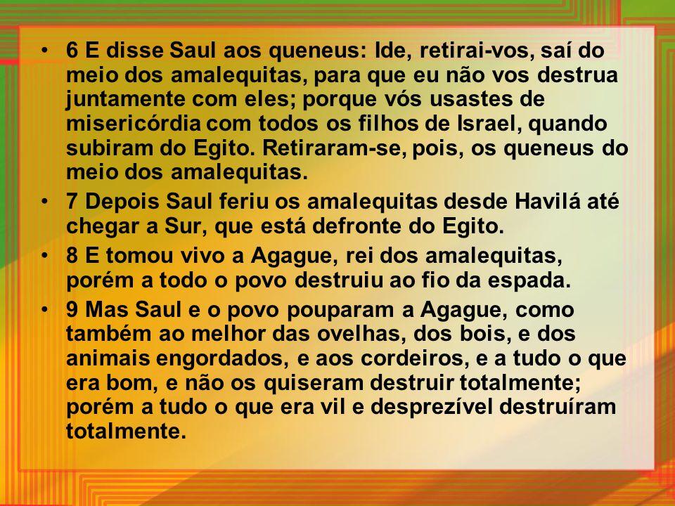 6 E disse Saul aos queneus: Ide, retirai-vos, saí do meio dos amalequitas, para que eu não vos destrua juntamente com eles; porque vós usastes de misericórdia com todos os filhos de Israel, quando subiram do Egito. Retiraram-se, pois, os queneus do meio dos amalequitas.