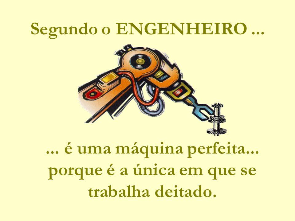 Segundo o ENGENHEIRO ... ... é uma máquina perfeita... porque é a única em que se trabalha deitado.